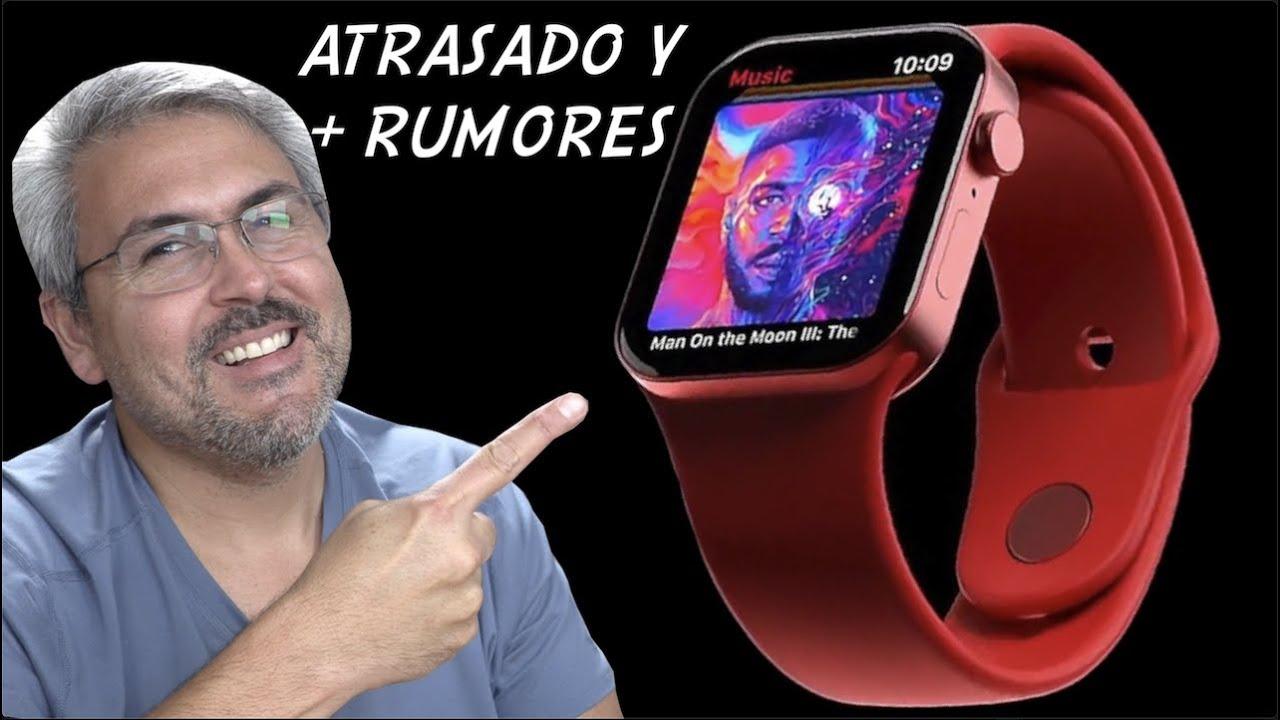 Apple Watch series 7 atrasado rumores y MAS Resumen de Noticias